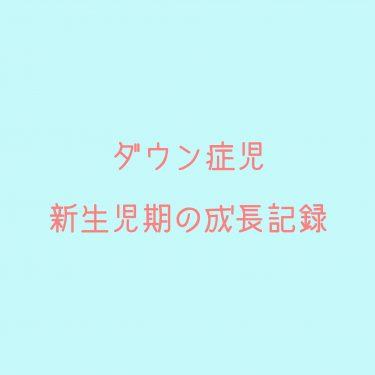 ダウン症の新生児期(生後1ヶ月)の成長 ~しょま君の記録~